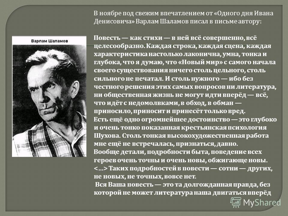 В ноябре под свежим впечатлением от « Одного дня Ивана Денисовича » Варлам Шаламов писал в письме автору : Повесть как стихи в ней всё совершенно, всё целесообразно. Каждая строка, каждая сцена, каждая характеристика настолько лаконична, умна, тонка