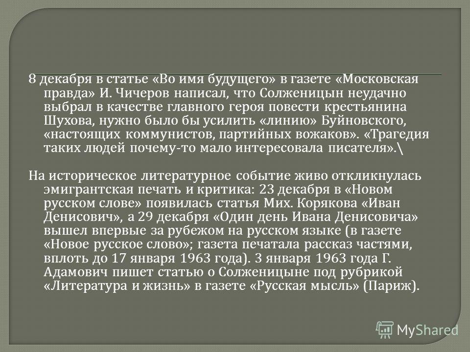 8 декабря в статье « Во имя будущего » в газете « Московская правда » И. Чичеров написал, что Солженицын неудачно выбрал в качестве главного героя повести крестьянина Шухова, нужно было бы усилить « линию » Буйновского, « настоящих коммунистов, парти