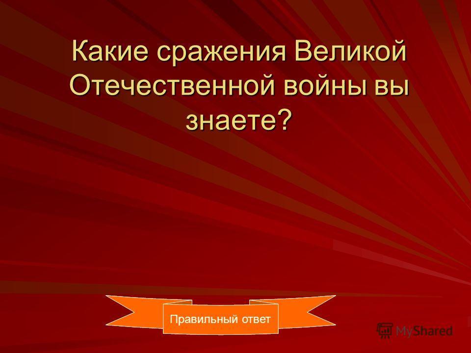 Какие сражения Великой Отечественной войны вы знаете? Правильный ответ