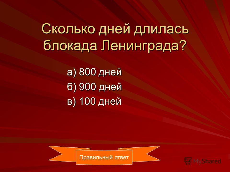 Сколько дней длилась блокада Ленинграда? а) 800 дней а) 800 дней б) 900 дней б) 900 дней в) 100 дней в) 100 дней Правильный ответ