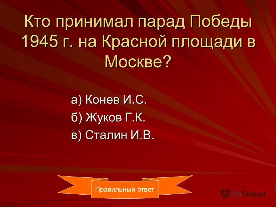 Кто принимал парад Победы 1945 г. на Красной площади в Москве? а) Конев И.С. а) Конев И.С. б) Жуков Г.К. б) Жуков Г.К. в) Сталин И.В. в) Сталин И.В. Правильный ответ
