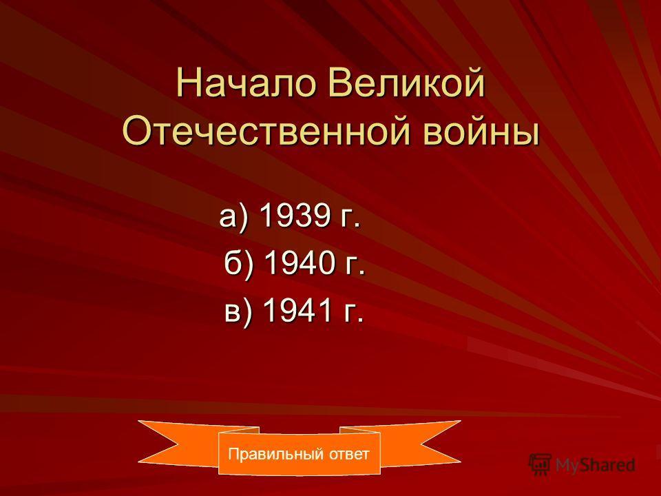 Начало Великой Отечественной войны а) 1939 г. а) 1939 г. б) 1940 г. б) 1940 г. в) 1941 г. в) 1941 г. Правильный ответ