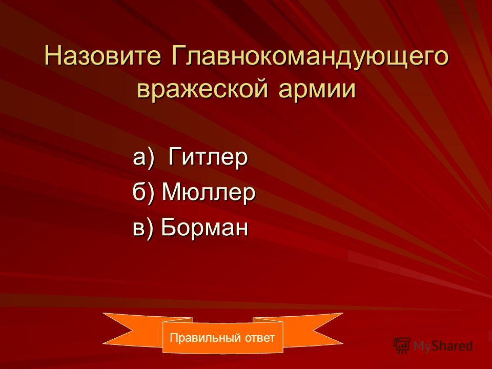 Назовите Главнокомандующего вражеской армии а) Гитлер а) Гитлер б) Мюллер б) Мюллер в) Борман в) Борман Правильный ответ