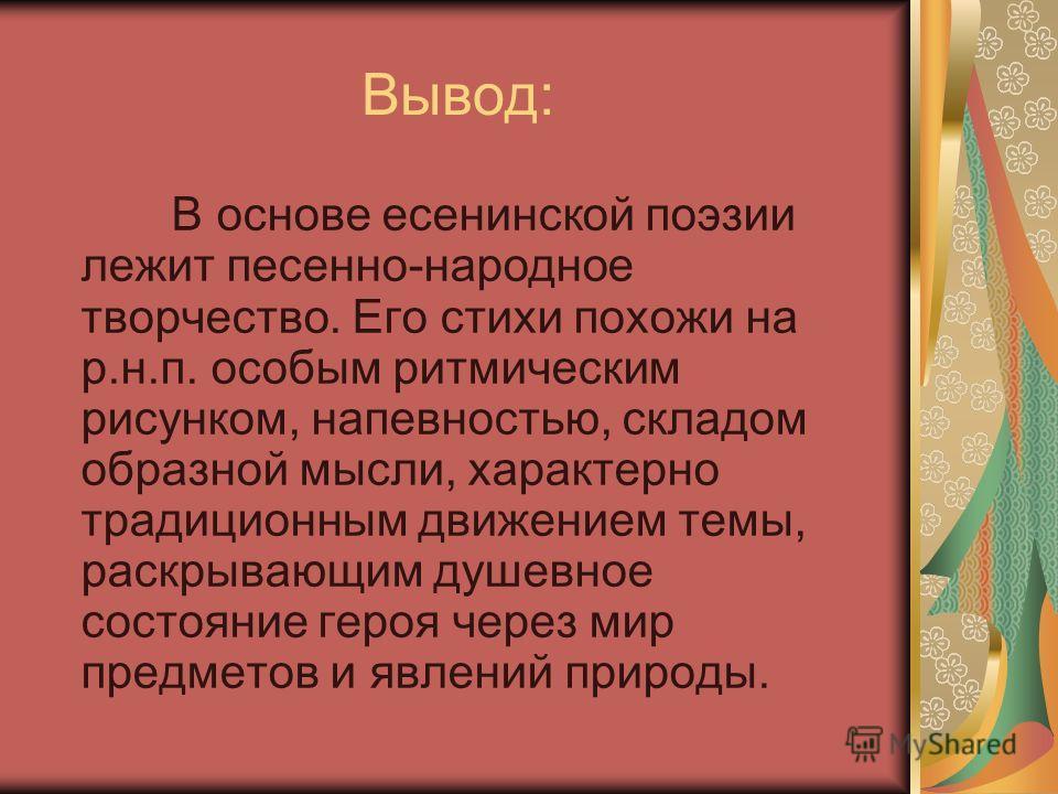 Вывод: В основе есенинской поэзии лежит песенно-народное творчество. Его стихи похожи на р.н.п. особым ритмическим рисунком, напевностью, складом образной мысли, характерно традиционным движением темы, раскрывающим душевное состояние героя через мир