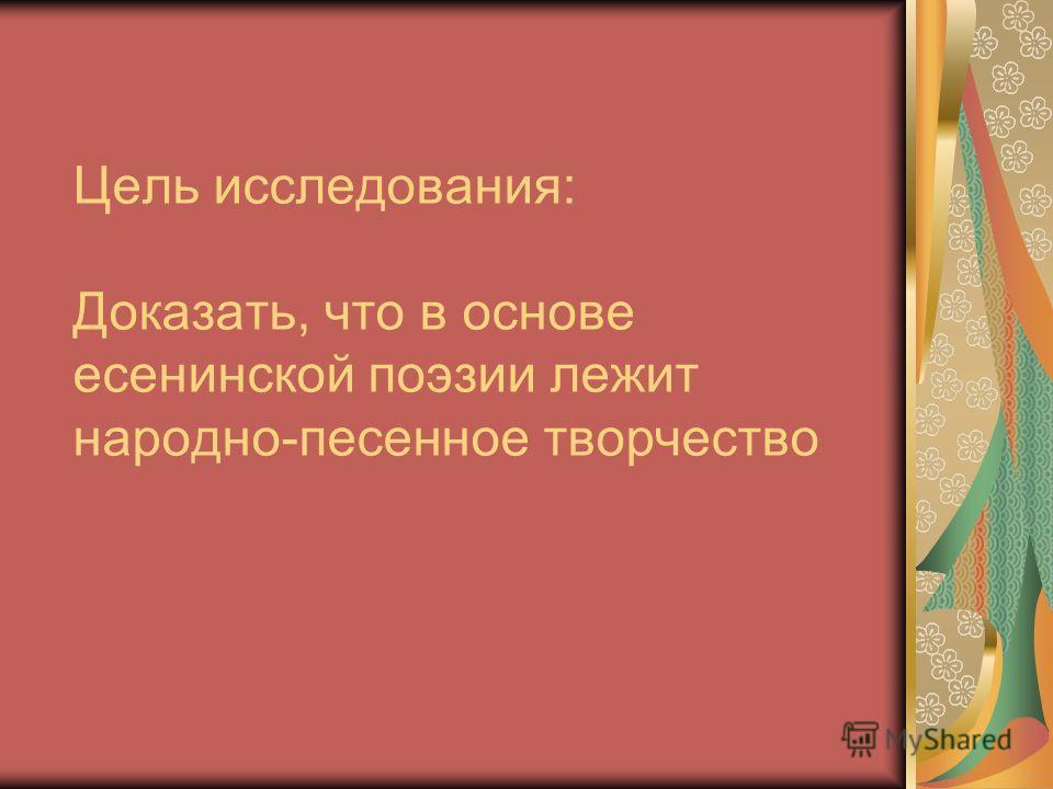 Цель исследования: Доказать, что в основе есенинской поэзии лежит народно-песенное творчество