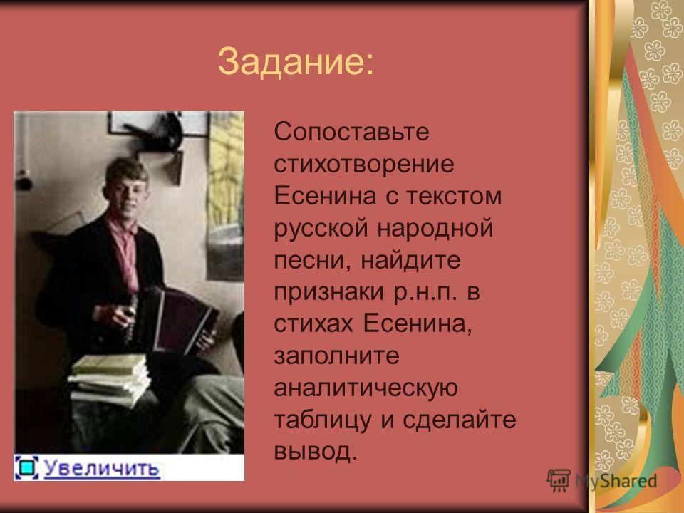 Задание: Сопоставьте стихотворение Есенина с текстом русской народной песни, найдите признаки р.н.п. в стихах Есенина, заполните аналитическую таблицу и сделайте вывод.