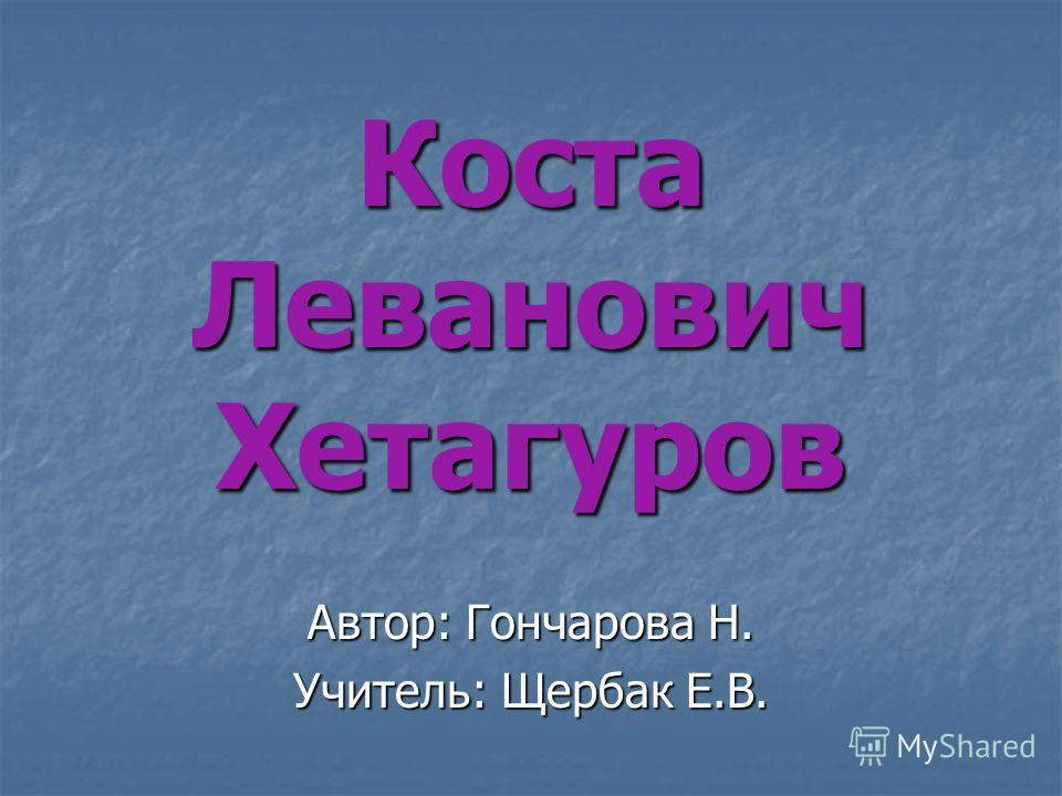 Коста Леванович Хетагуров Автор: Гончарова Н. Учитель: Щербак Е.В.