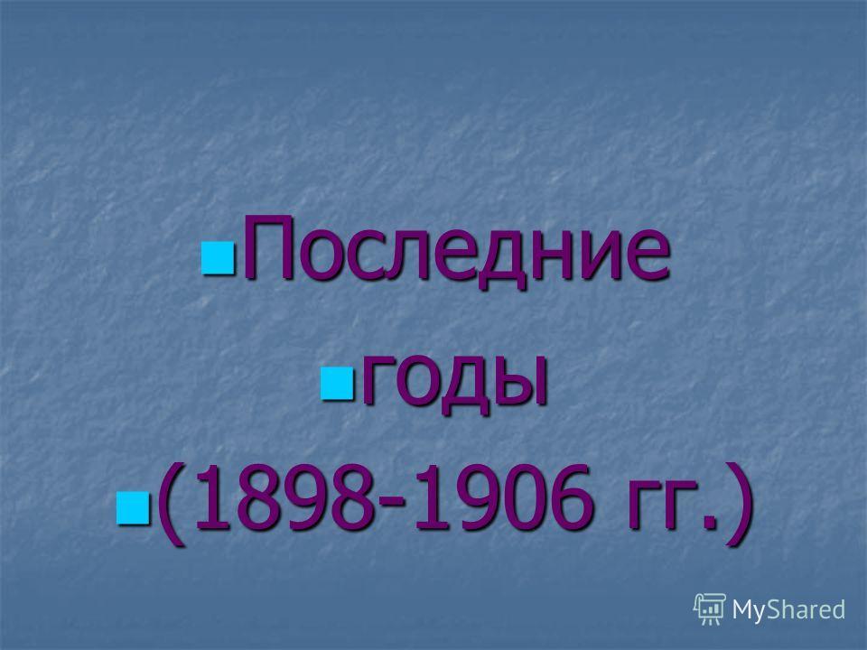 Последние Последние годы годы (1898-1906 гг.) (1898-1906 гг.)