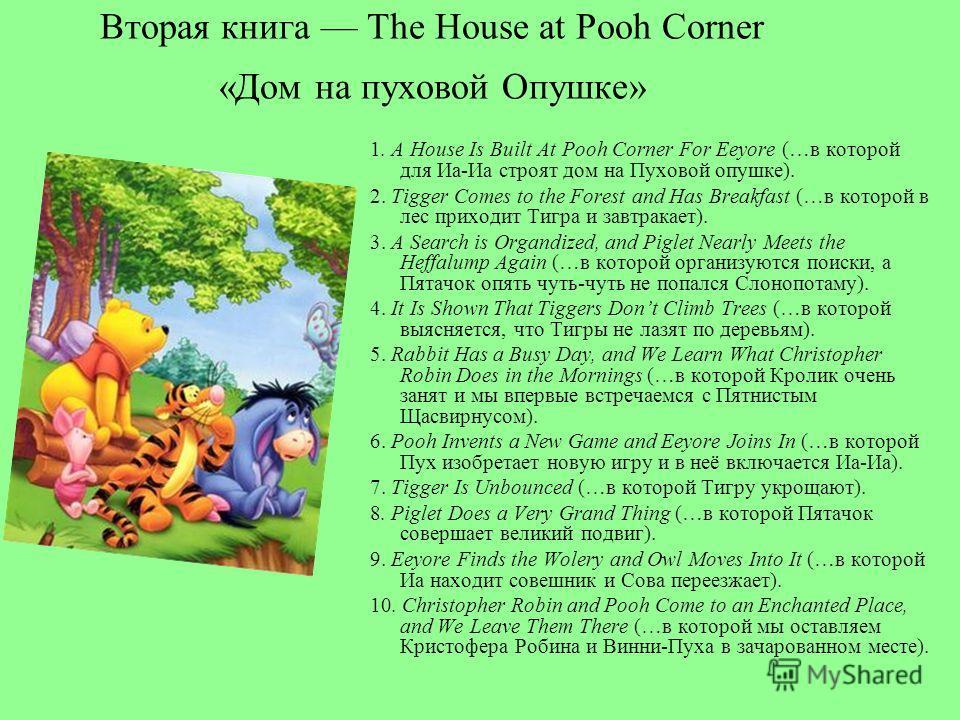 Вторая книга The House at Pooh Corner «Дом на пуховой Опушке» 1. A House Is Built At Pooh Corner For Eeyore (…в которой для Иа-Иа строят дом на Пуховой опушке). 2. Tigger Comes to the Forest and Has Breakfast (…в которой в лес приходит Тигра и завтра