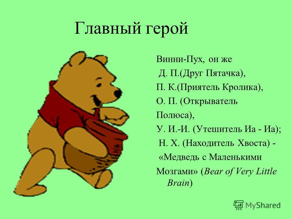 Главный герой Винни-Пух, он же Д. П.(Друг Пятачка), П. К.(Приятель Кролика), О. П. (Открыватель Полюса), У. И.-И. (Утешитель Иа - Иа); Н. Х. (Находитель Хвоста) - «Медведь с Маленькими Мозгами» (Bear of Very Little Brain)