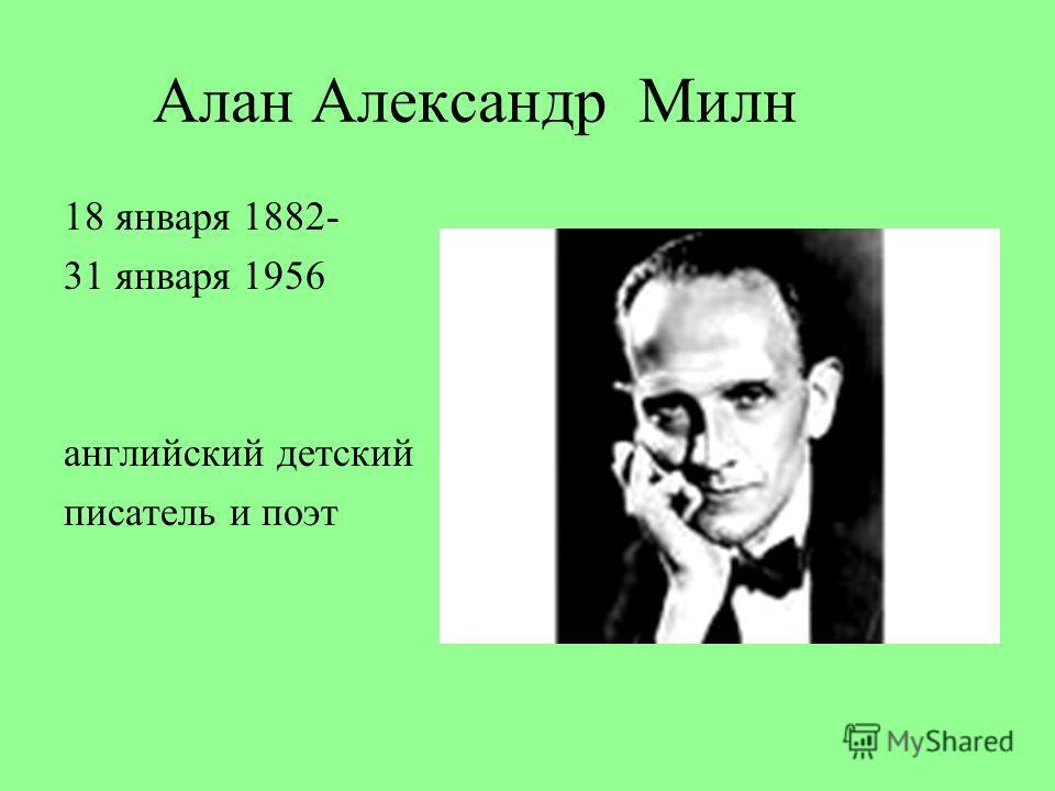Алан Александр Милн 18 января 1882- 31 января 1956 английский детский писатель и поэт