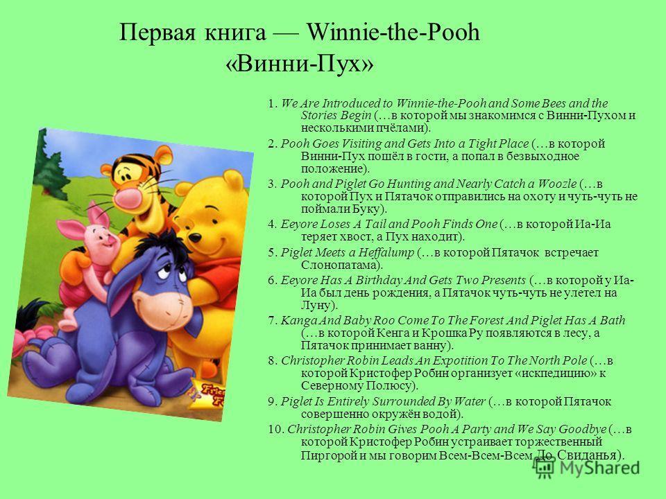 Первая книга Winnie-the-Pooh «Винни-Пух» 1. We Are Introduced to Winnie-the-Pooh and Some Bees and the Stories Begin (…в которой мы знакомимся с Винни-Пухом и несколькими пчёлами). 2. Pooh Goes Visiting and Gets Into a Tight Place (…в которой Винни-П