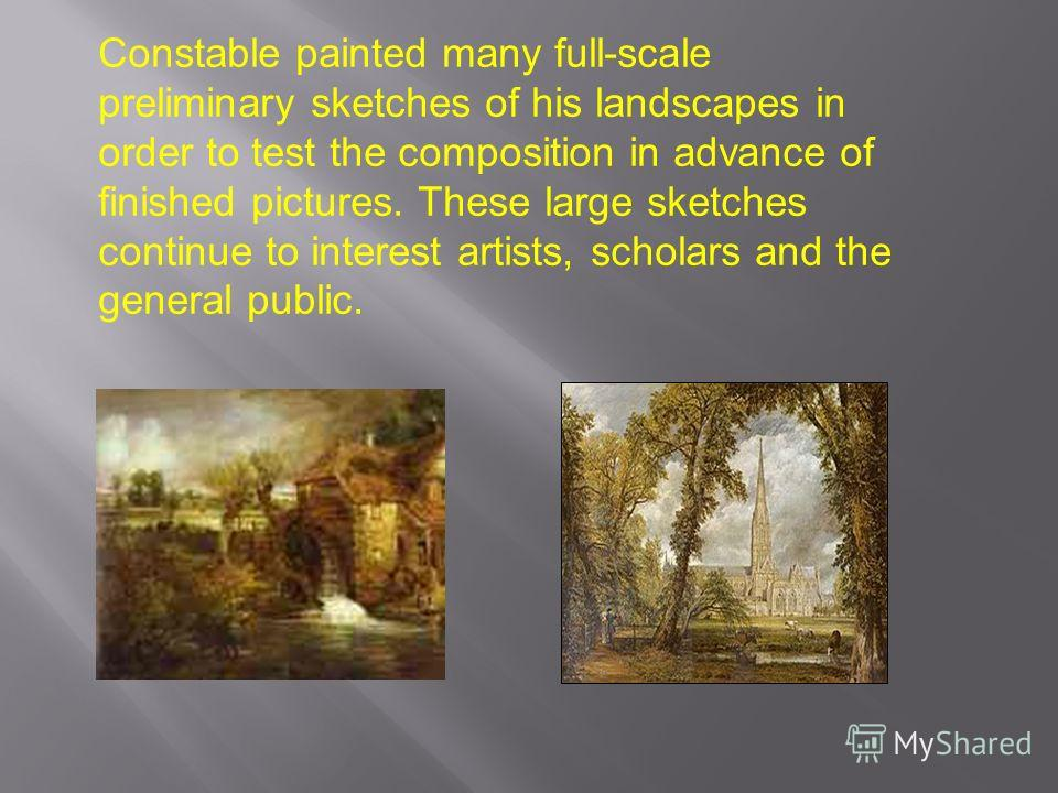 Constable painted many full-scale preliminary sketches of his landscapes in order to test the composition in advance of finished pictures. These large sketches continue to interest artists, scholars and the general public.