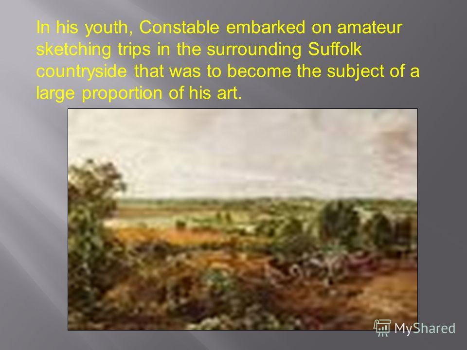 In his youth, Constable embarked on amateur sketching trips in the surrounding Suffolk countryside that was to become the subject of a large proportion of his art.