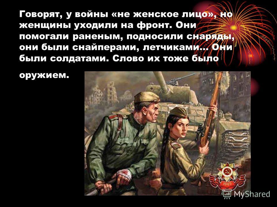 Говорят, у войны «не женское лицо», но женщины уходили на фронт. Они помогали раненым, подносили снаряды, они были снайперами, летчиками… Они были солдатами. Слово их тоже было оружием.