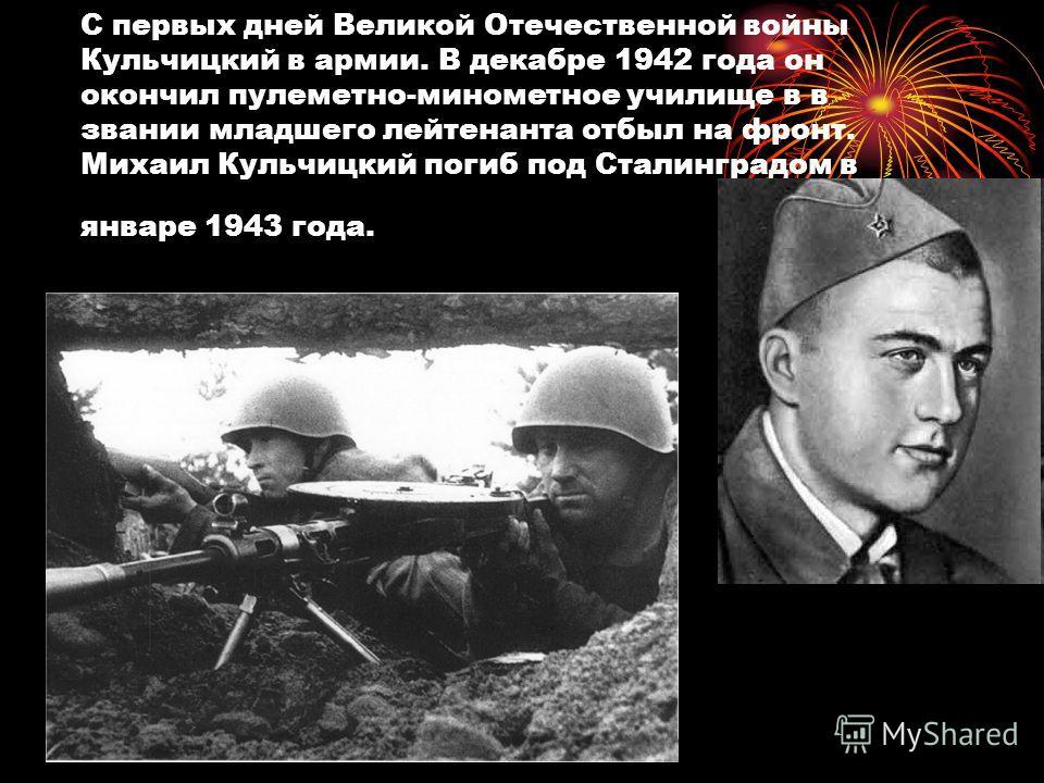 С первых дней Великой Отечественной войны Кульчицкий в армии. В декабре 1942 года он окончил пулеметно-минометное училище в в звании младшего лейтенанта отбыл на фронт. Михаил Кульчицкий погиб под Сталинградом в январе 1943 года.