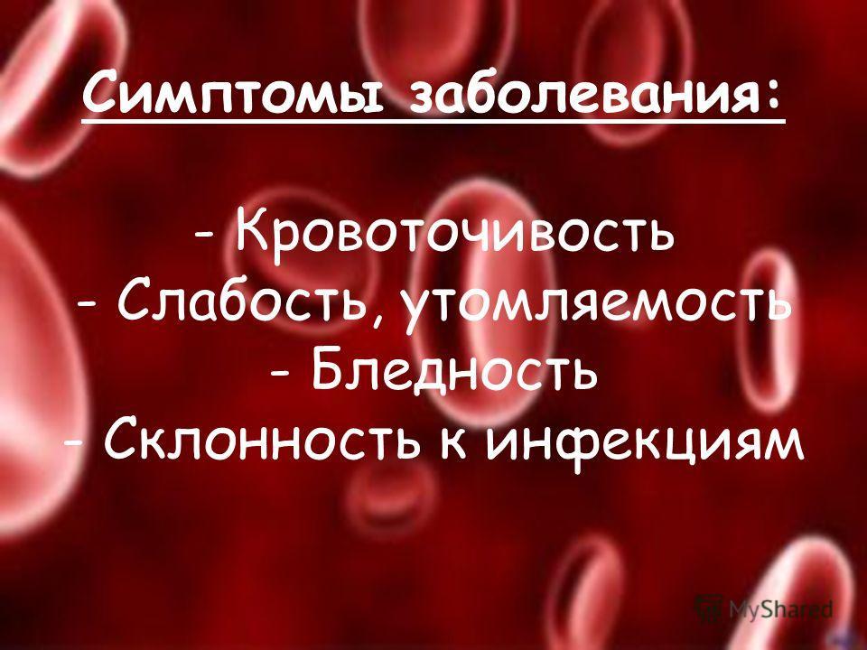 Симптомы заболевания: - Кровоточивость - Слабость, утомляемость - Бледность - Склонность к инфекциям