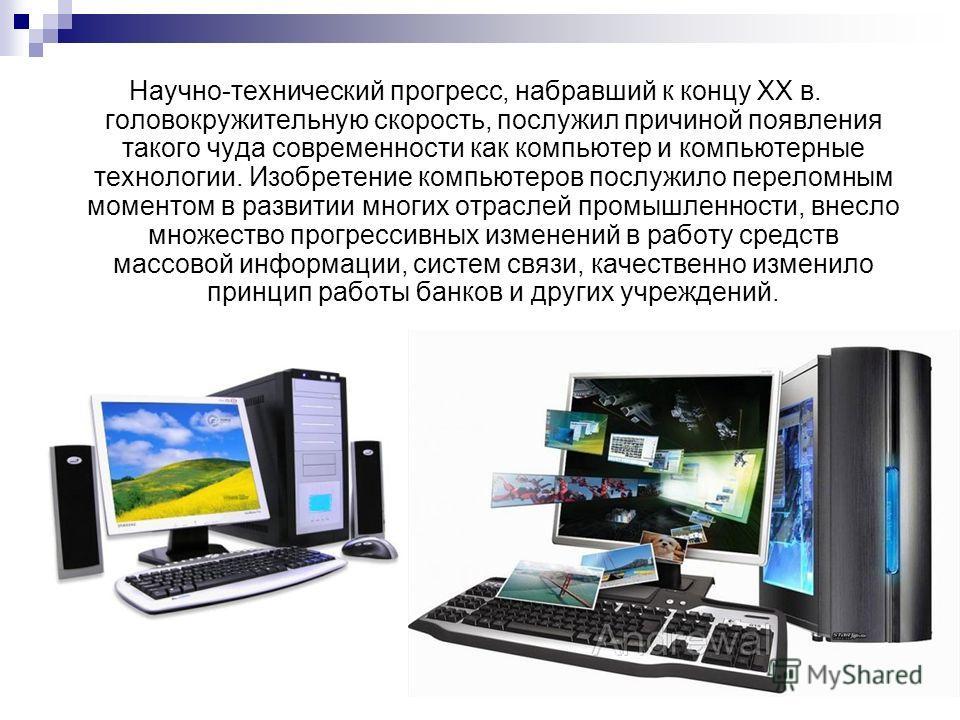 Научно-технический прогресс, набравший к концу ХХ в. головокружительную скорость, послужил причиной появления такого чуда современности как компьютер и компьютерные технологии. Изобретение компьютеров послужило переломным моментом в развитии многих о