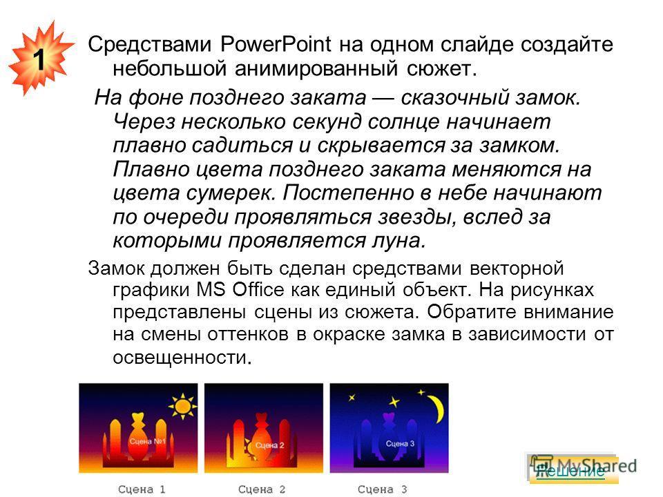 Средствами PowerPoint на одном слайде создайте небольшой анимированный сюжет. На фоне позднего заката сказочный замок. Через несколько секунд солнце начинает плавно садиться и скрывается за замком. Плавно цвета позднего заката меняются на цвета сумер