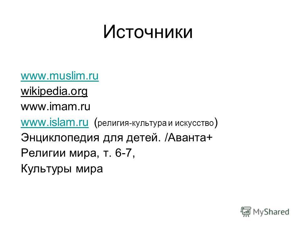 Источники www.muslim.ru wikipedia.org www.imam.ru www.islam.ruwww.islam.ru ( религия-культура и искусство ) Энциклопедия для детей. /Аванта+ Религии мира, т. 6-7, Культуры мира