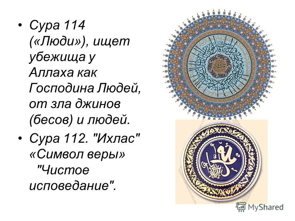 Сура 114 («Люди»), ищет убежища у Аллаха как Господина Людей, от зла джинов (бесов) и людей. Сура 112. Ихлас «Символ веры» Чистое исповедание.