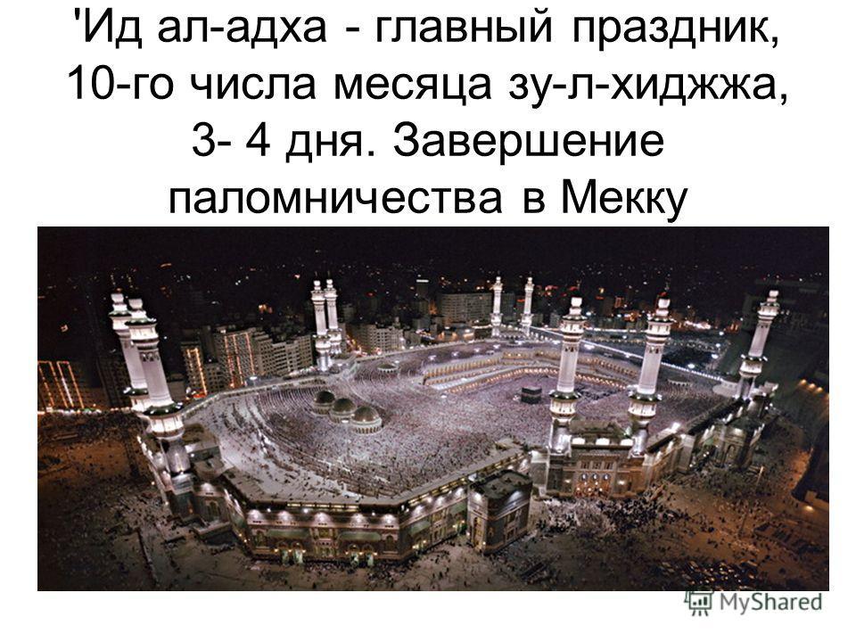 'Ид ал-адха - главный праздник, 10-го числа месяца зу-л-хиджжа, 3- 4 дня. Завершение паломничества в Мекку