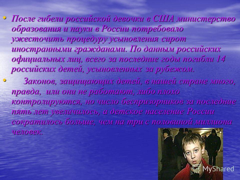 После гибели российской девочки в США министерство образования и науки в России потребовало ужесточить процедуру усыновления сирот иностранными гражданами. По данным российских официальных лиц, всего за последние годы погибли 14 российских детей, усы