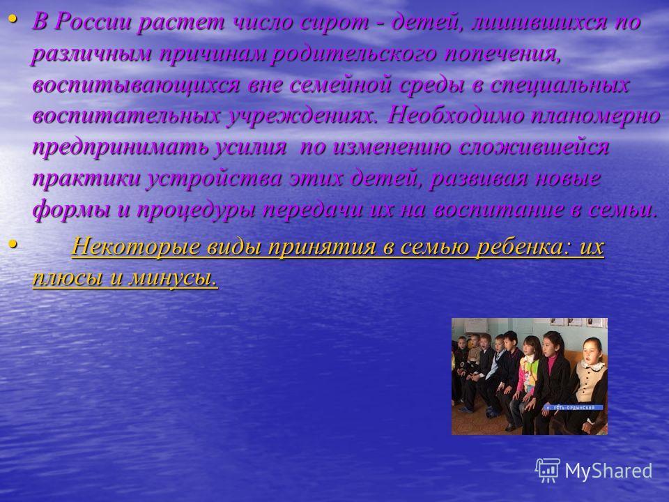 В России растет число сирот - детей, лишившихся по различным причинам родительского попечения, воспитывающихся вне семейной среды в специальных воспитательных учреждениях. Необходимо планомерно предпринимать усилия по изменению сложившейся практики у