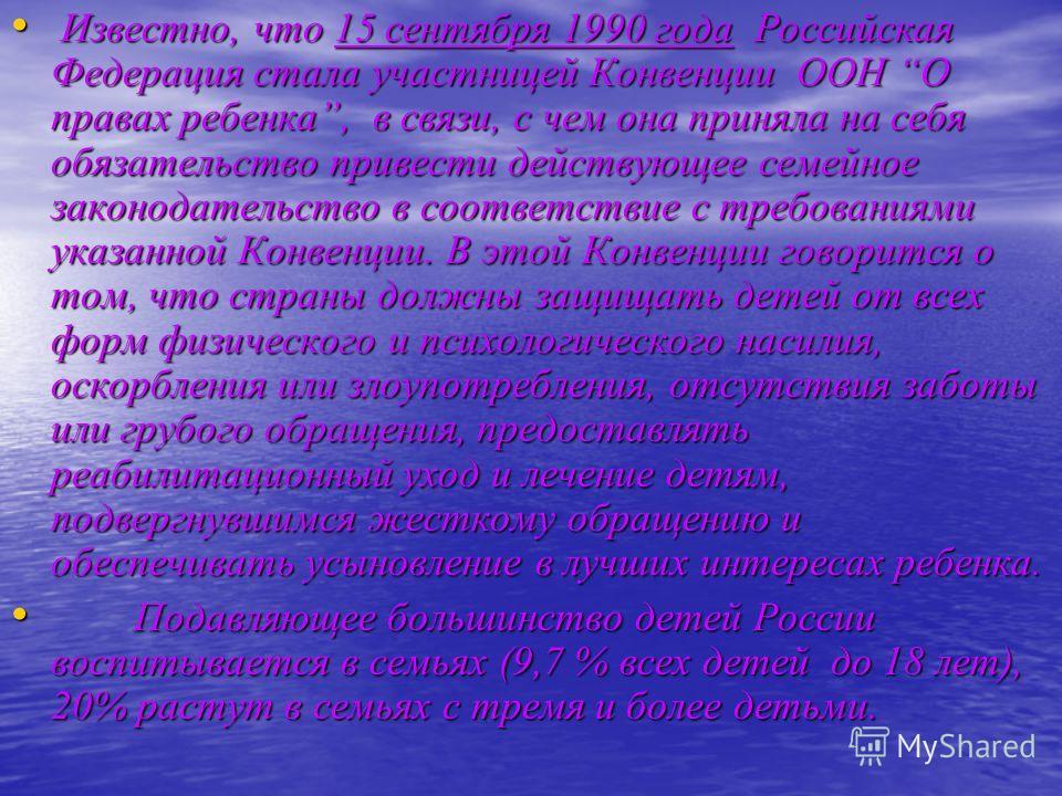 Известно, что 15 сентября 1990 года Российская Федерация стала участницей Конвенции ООН О правах ребенка, в связи, с чем она приняла на себя обязательство привести действующее семейное законодательство в соответствие с требованиями указанной Конвенци