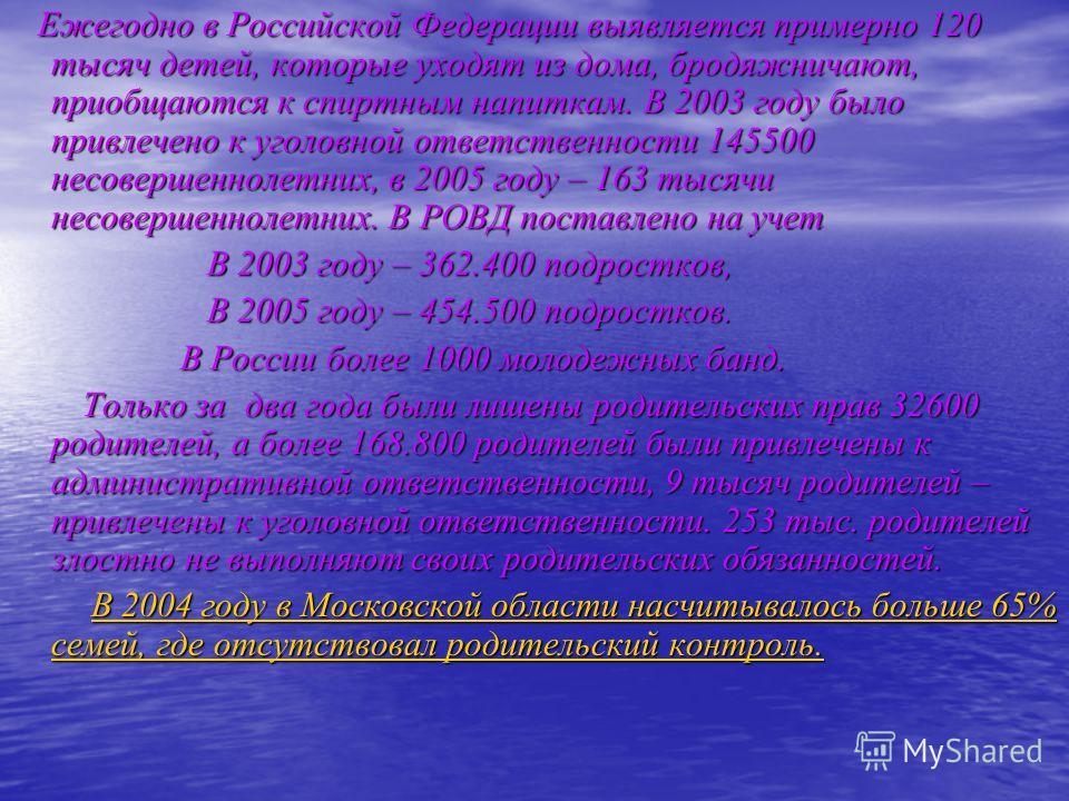 Ежегодно в Российской Федерации выявляется примерно 120 тысяч детей, которые уходят из дома, бродяжничают, приобщаются к спиртным напиткам. В 2003 году было привлечено к уголовной ответственности 145500 несовершеннолетних, в 2005 году – 163 тысячи не