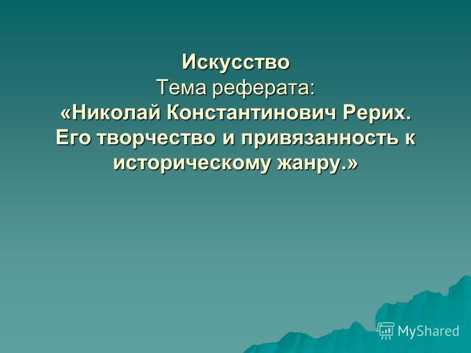 Искусство Тема реферата: «Николай Константинович Рерих. Его творчество и привязанность к историческому жанру.»