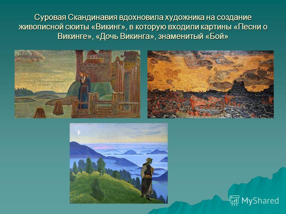 Суровая Скандинавия вдохновила художника на создание живописной сюиты «Викинг», в которую входили картины «Песни о Викинге», «Дочь Викинга», знаменитый «Бой»
