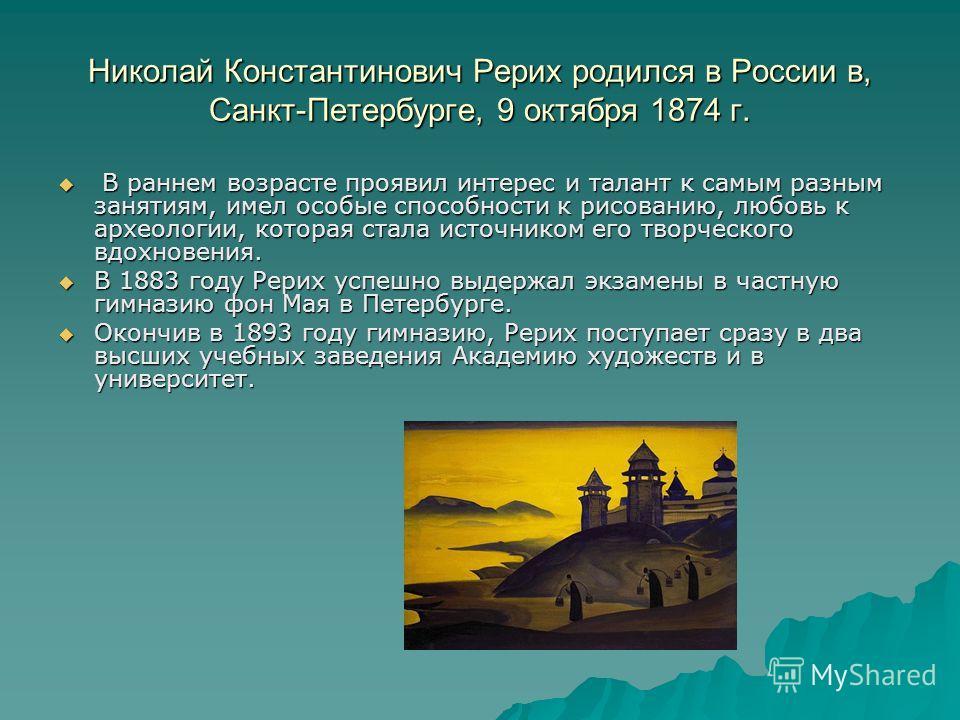 Николай Константинович Рерих родился в России в, Санкт-Петербурге, 9 октября 1874 г. В раннем возрасте проявил интерес и талант к самым разным занятиям, имел особые способности к рисованию, любовь к археологии, которая стала источником его творческог
