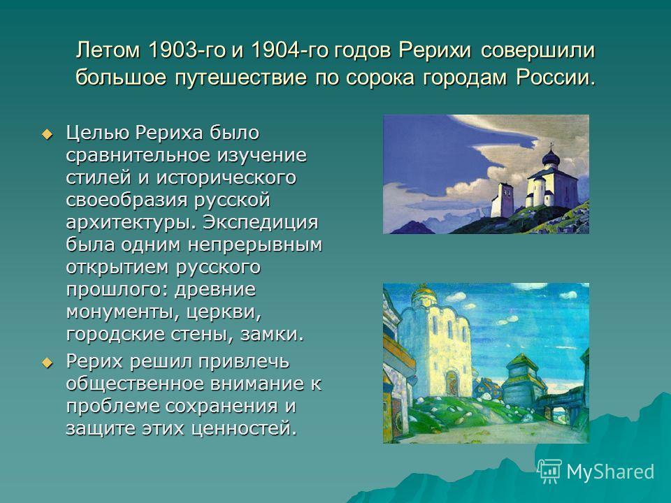 Летом 1903-го и 1904-го годов Рерихи совершили большое путешествие по сорока городам России. Целью Рериха было сравнительное изучение стилей и исторического своеобразия русской архитектуры. Экспедиция была одним непрерывным открытием русского прошлог