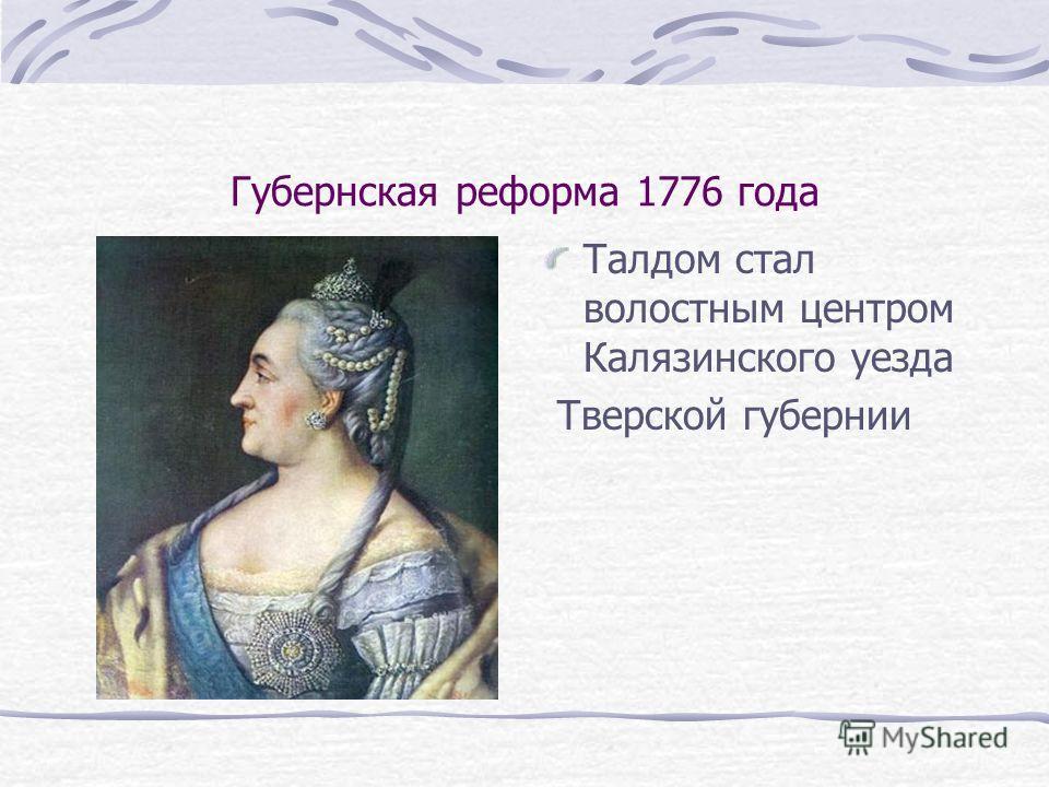 Губернская реформа 1776 года Талдом стал волостным центром Калязинского уезда Тверской губернии