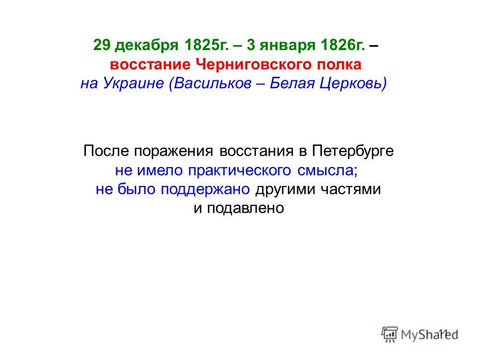 11 29 декабря 1825г. – 3 января 1826г. – восстание Черниговского полка на Украине (Васильков – Белая Церковь) После поражения восстания в Петербурге не имело практического смысла; не было поддержано другими частями и подавлено