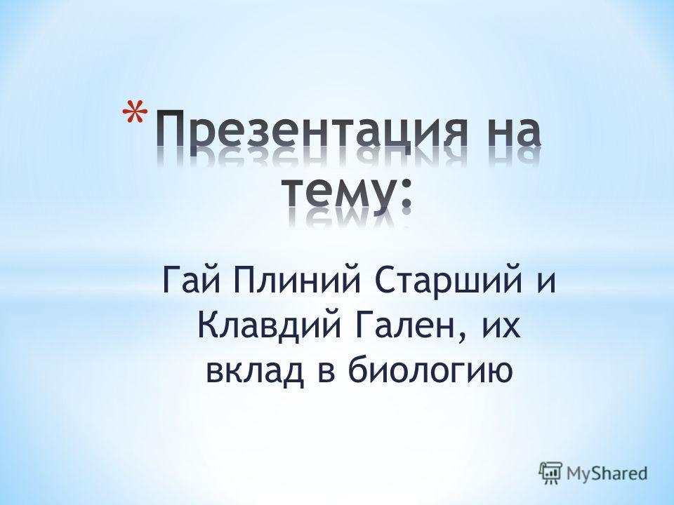 Гай Плиний Старший и Клавдий Гален, их вклад в биологию