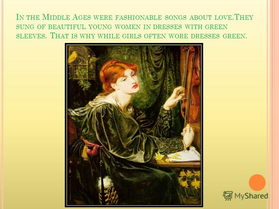 I N THE M IDDLE A GES WERE FASHIONABLE SONGS ABOUT LOVE.T HEY SUNG OF BEAUTIFUL YOUNG WOMEN IN DRESSES WITH GREEN SLEEVES. T HAT IS WHY WHILE GIRLS OFTEN WORE DRESSES GREEN.