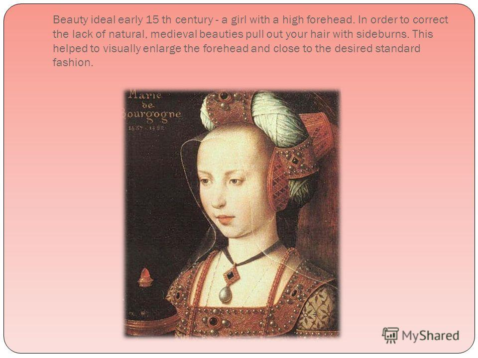 Beauty ideal early 15 th century - a girl with a high forehead. In order to correct the lack of natural, medieval beauties pull out your hair with sideburns. This helped to visually enlarge the forehead and close to the desired standard fashion.