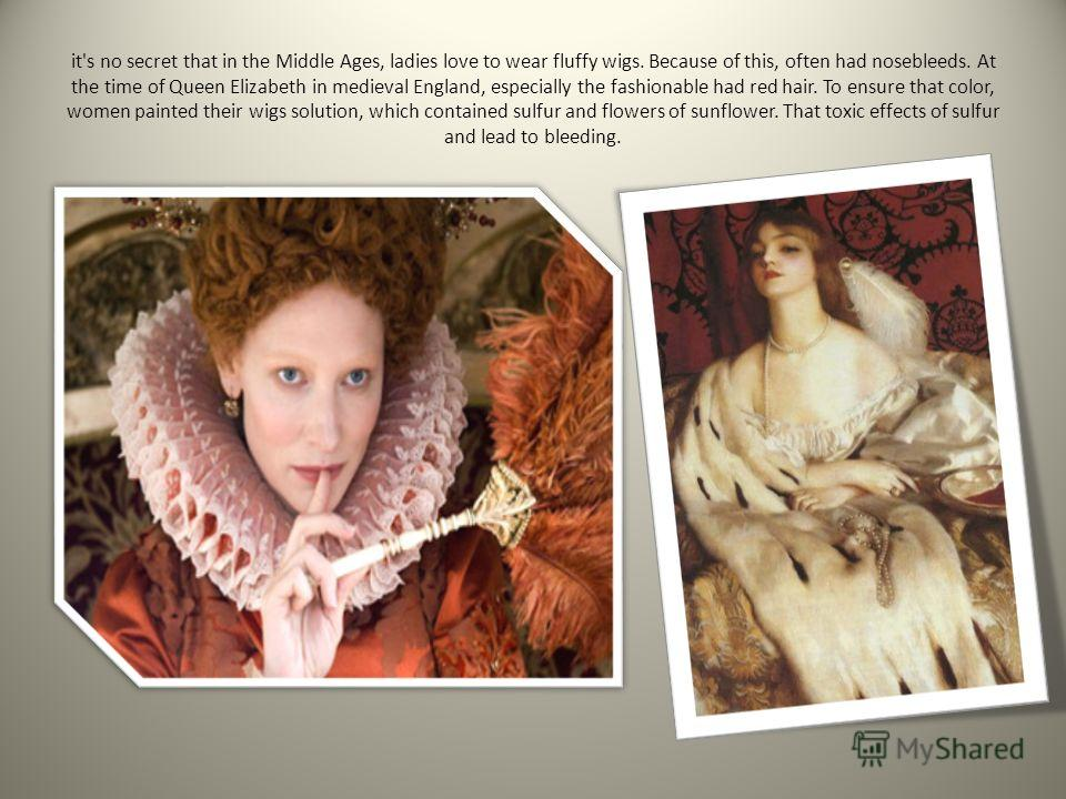 it's no secret that in the Middle Ages, ladies love to wear fluffy wigs. Because of this, often had nosebleeds. At the time of Queen Elizabeth in medieval England, especially the fashionable had red hair. To ensure that color, women painted their wig