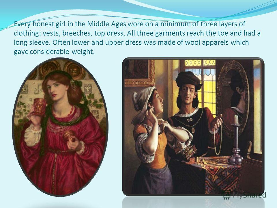 Every honest girl in the Middle Ages wore on a minimum of three layers of clothing: vests, breeches, top dress. All three garments reach the toe and had a long sleeve. Often lower and upper dress was made of wool apparels which gave considerable weig