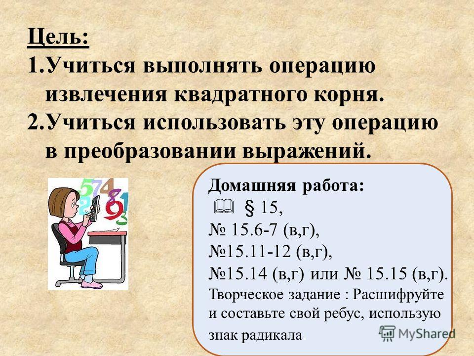 Цель : 1.Учиться выполнять операцию извлечения квадратного корня. 2.Учиться использовать эту операцию в преобразовании выражений. Домашняя работа: § 15, 15.6-7 (в,г), 15.11-12 (в,г), 15.14 (в,г) или 15.15 (в,г). Творческое задание : Расшифруйте и сос