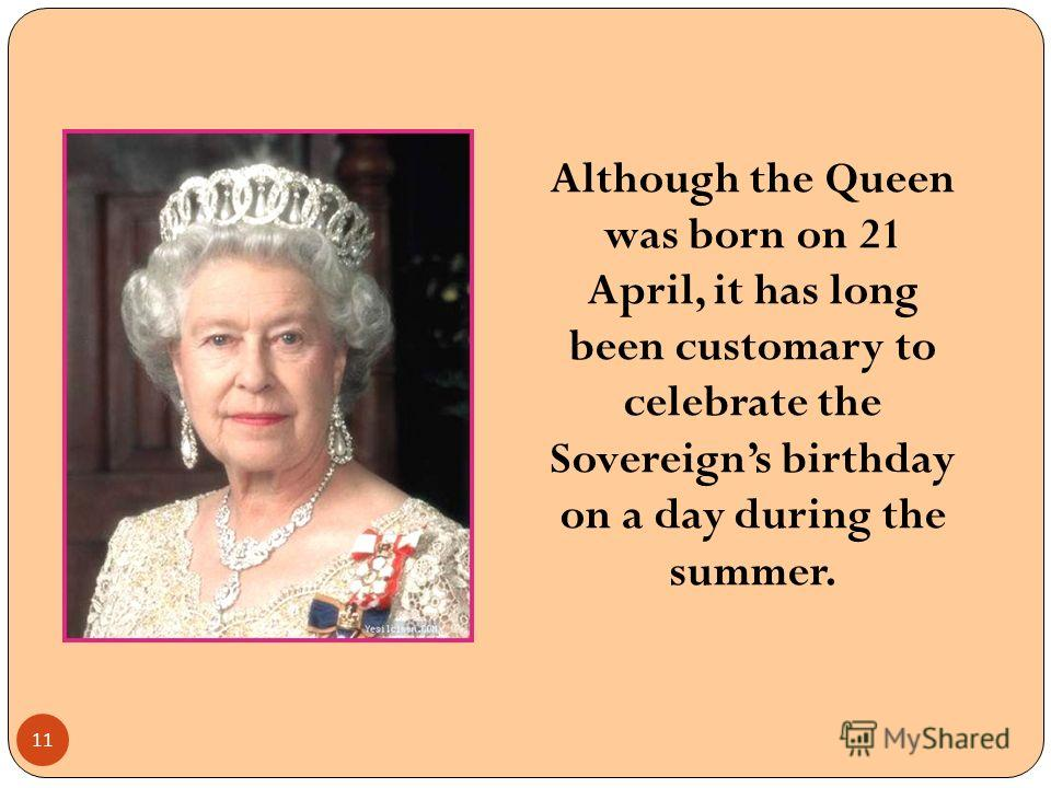 Although the Queen was born on 21 April, it has long been customary to celebrate the Sovereigns birthday on a day during the summer. 11