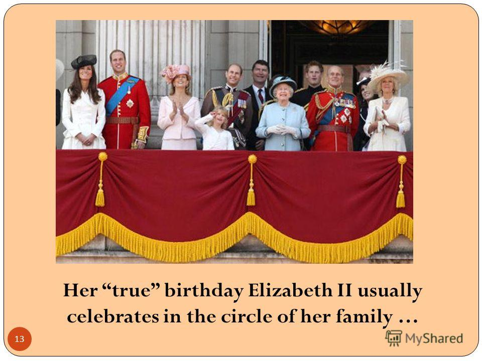 Her true birthday Elizabeth II usually celebrates in the circle of her family … 13