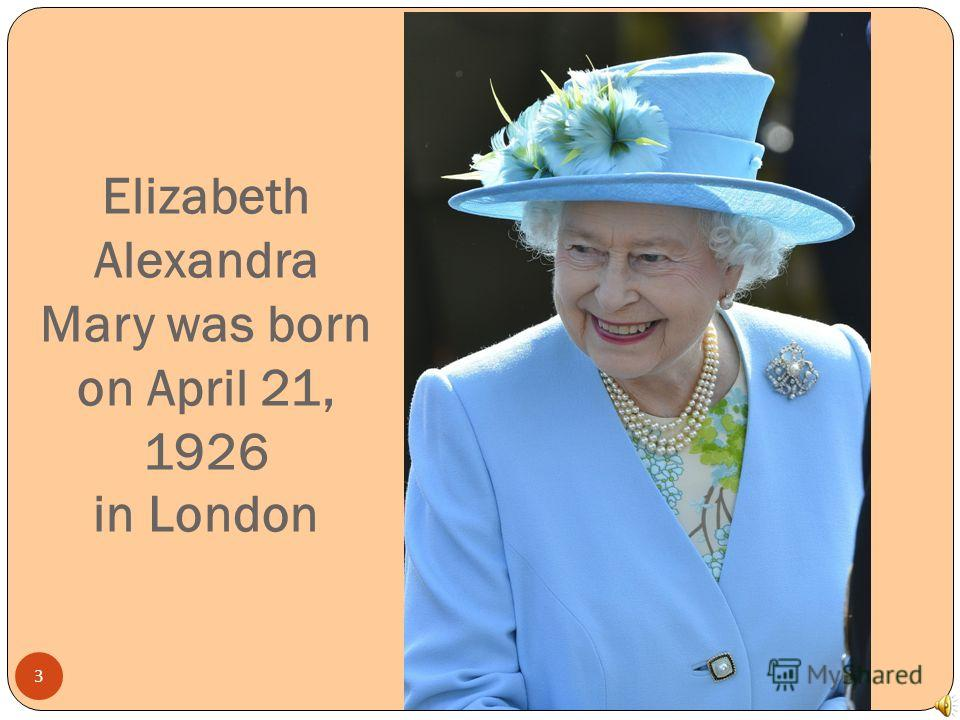 Elizabeth Alexandra Mary was born on April 21, 1926 in London 3