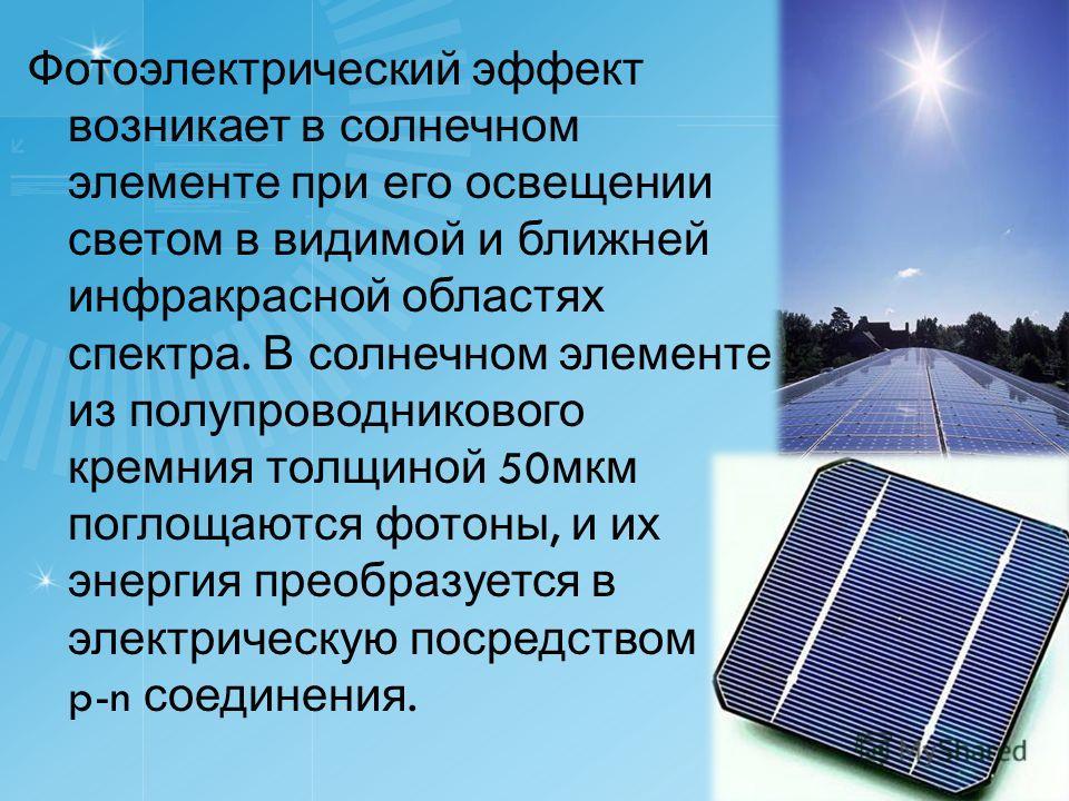 Фотоэлектрический эффект возникает в солнечном элементе при его освещении светом в видимой и ближней инфракрасной областях спектра. В солнечном элементе из полупроводникового кремния толщиной 50 мкм поглощаются фотоны, и их энергия преобразуется в эл