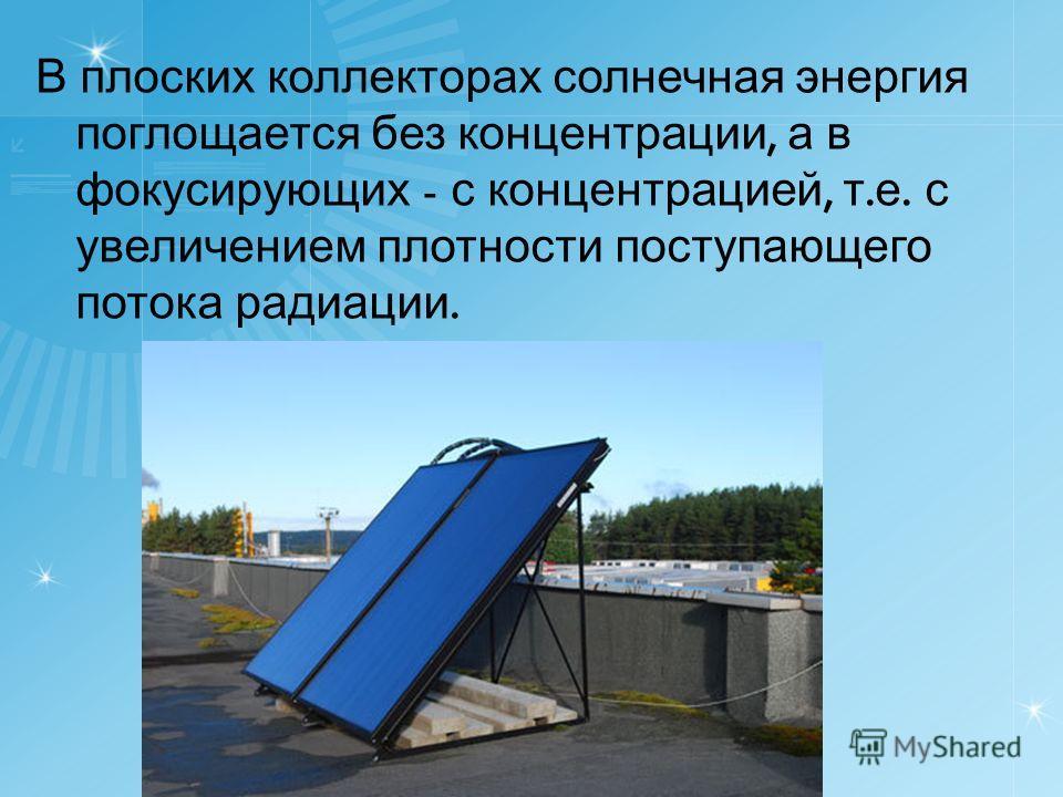 В плоских коллекторах солнечная энергия поглощается без концентрации, а в фокусирующих - с концентрацией, т. е. с увеличением плотности поступающего потока радиации.