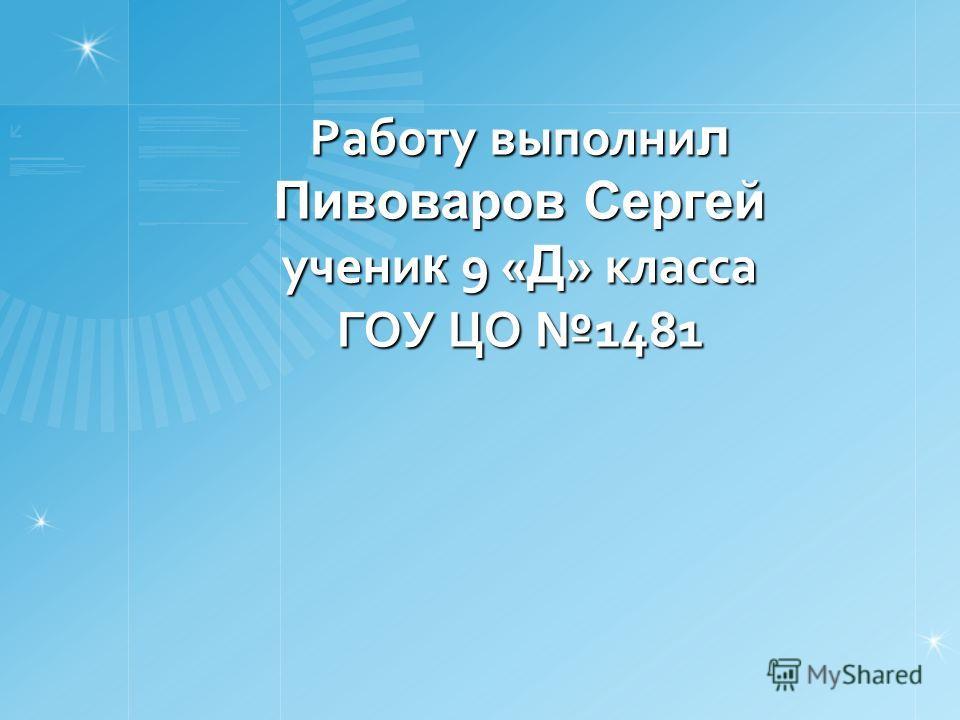 Работу выполни л Пивоваров Сергей учени к 9 « Д » класса ГОУ ЦО 1481