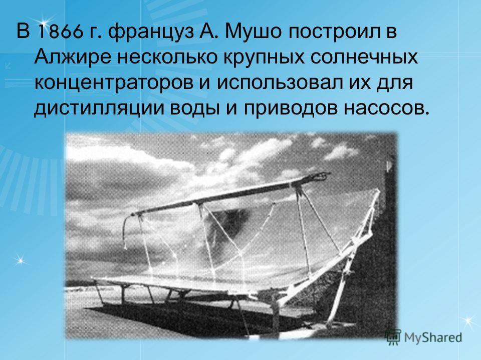 В 1866 г. француз А. Мушо построил в Алжире несколько крупных солнечных концентраторов и использовал их для дистилляции воды и приводов насосов.