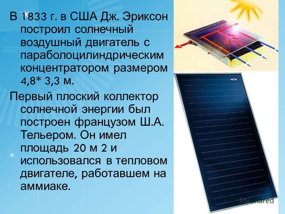 В 1833 г. в США Дж. Эриксон построил солнечный воздушный двигатель с параболоцилиндрическим концентратором размером 4,8* 3,3 м. Первый плоский коллектор солнечной энергии был построен французом Ш. А. Тельером. Он имел площадь 20 м 2 и использовался в
